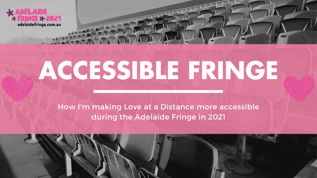 """An image of theatre seats with the text """"Accessible Fringe""""and """"How I'm  making Love at a Distance more accessible during the Adelaide Fringe in 2021"""